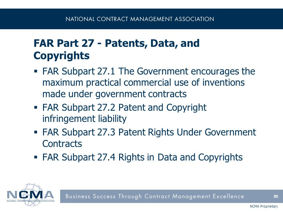 NCMA Proprietary FAR Part 27 - Patents, Data, and Copyrights  FAR Subpart 27.1 The Government encourages the maximum practical commercial use of inve