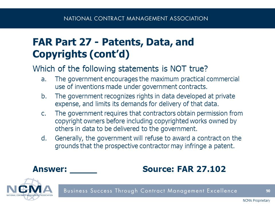 NCMA Proprietary FAR Part 27 - Patents, Data, and Copyrights (cont'd) Which of the following statements is NOT true? a.The government encourages the m