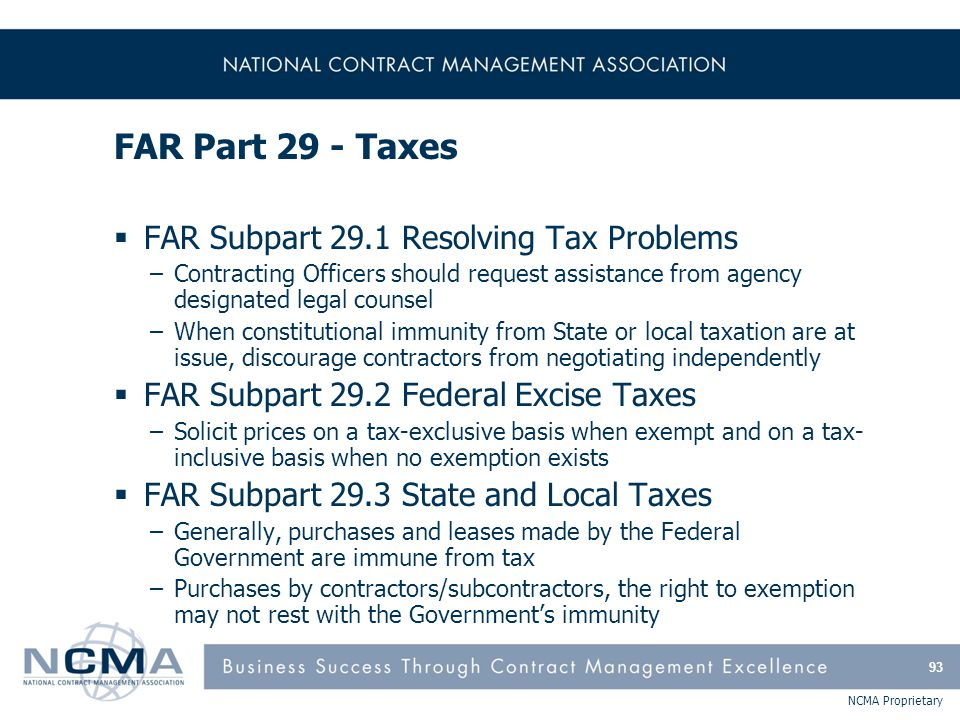 NCMA Proprietary FAR Part 29 - Taxes  FAR Subpart 29.1 Resolving Tax Problems –Contracting Officers should request assistance from agency designated