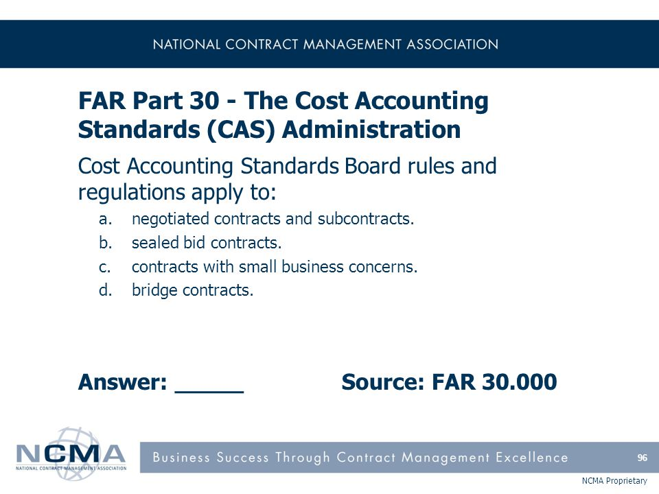 NCMA Proprietary FAR Part 30 - The Cost Accounting Standards (CAS) Administration Cost Accounting Standards Board rules and regulations apply to: a.ne
