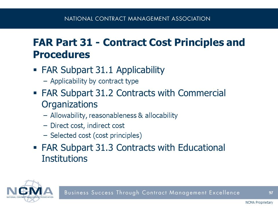 NCMA Proprietary FAR Part 31 - Contract Cost Principles and Procedures  FAR Subpart 31.1 Applicability –Applicability by contract type  FAR Subpart