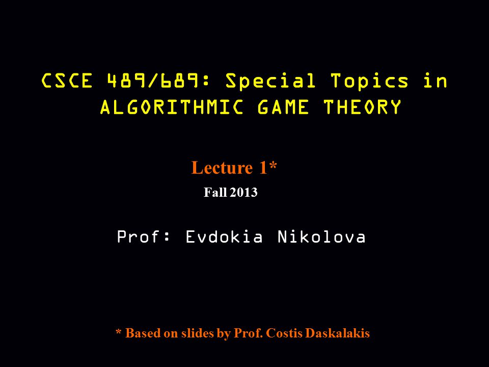 CSCE 489/689: Special Topics in ALGORITHMIC GAME THEORY Fall 2013 Prof: Evdokia Nikolova Lecture 1* * Based on slides by Prof. Costis Daskalakis