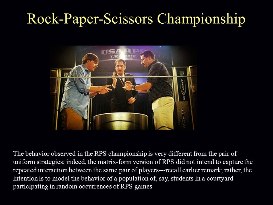 The behavior observed in the RPS championship is very different from the pair of uniform strategies; indeed, the matrix-form version of RPS did not intend to capture the repeated interaction between the same pair of players---recall earlier remark; rather, the intention is to model the behavior of a population of, say, students in a courtyard participating in random occurrences of RPS games Rock-Paper-Scissors Championship