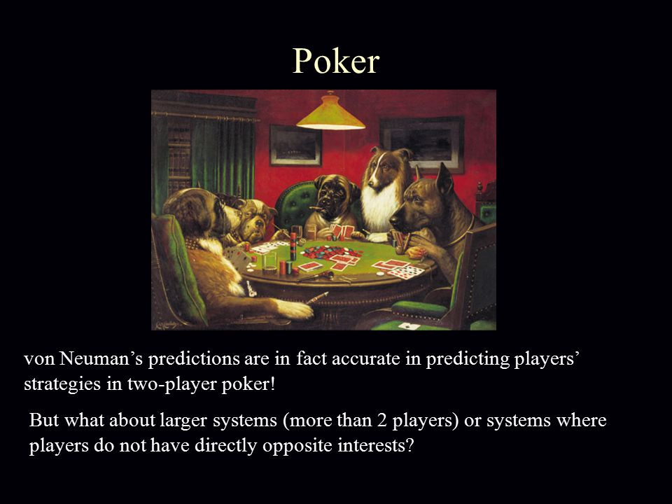 Poker von Neuman's predictions are in fact accurate in predicting players' strategies in two-player poker! But what about larger systems (more than 2
