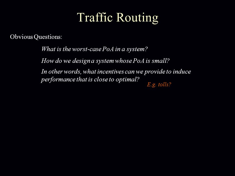Traffic Routing Obvious Questions: What is the worst-case PoA in a system.