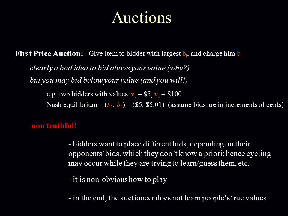 Auctions First Price Auction: Give item to bidder with largest b i, and charge him b i clearly a bad idea to bid above your value (why?) but you may b