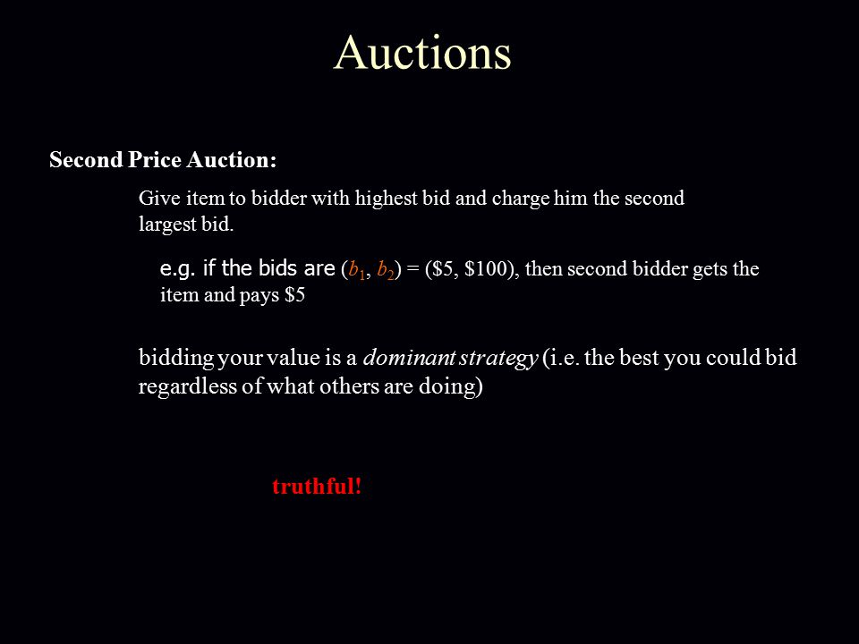 Auctions Second Price Auction: Give item to bidder with highest bid and charge him the second largest bid. e.g. if the bids are (b 1, b 2 ) = ($5, $10