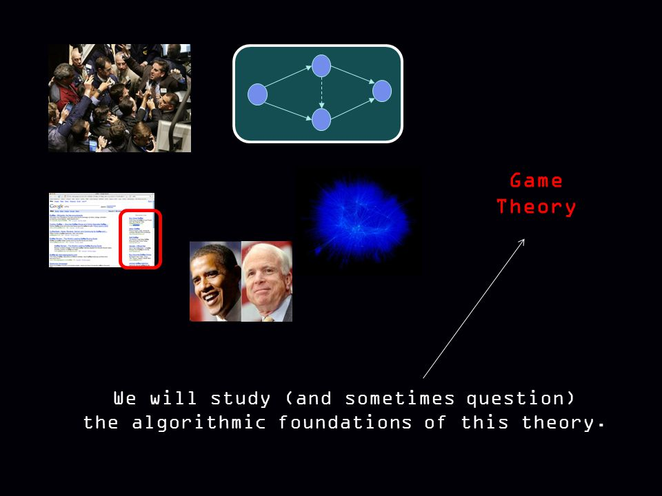 Game Theory We will study (and sometimes question) the algorithmic foundations of this theory.