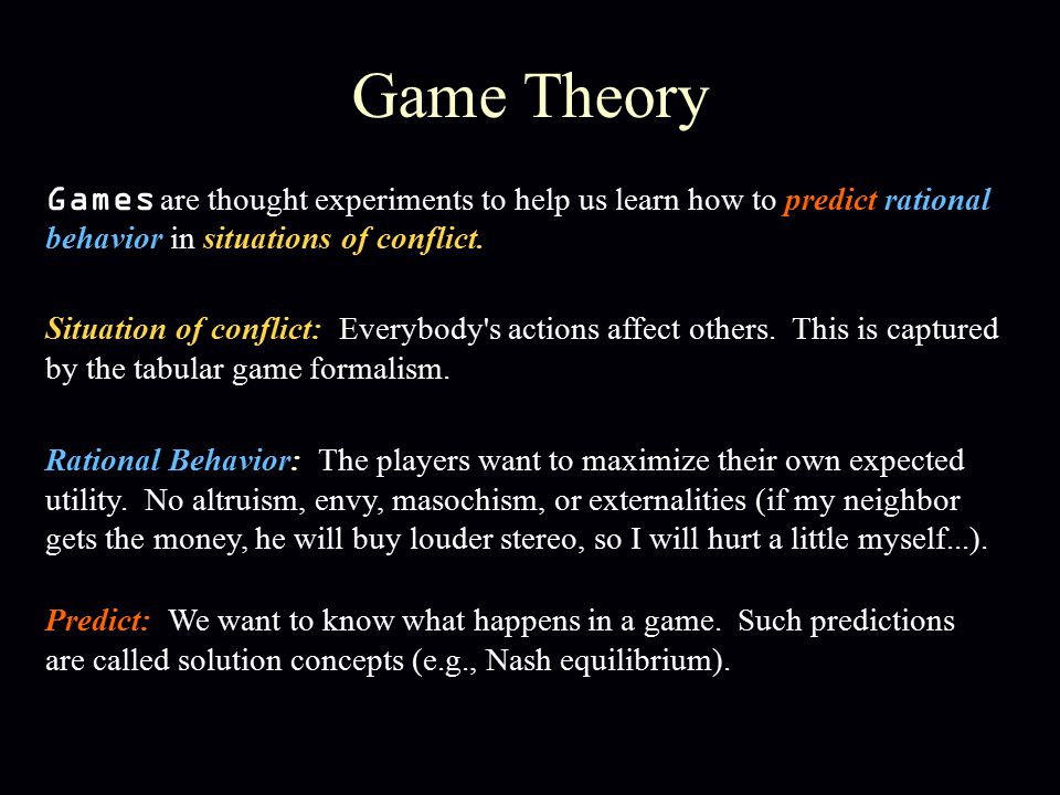 Game Theory Games are thought experiments to help us learn how to predict rational behavior in situations of conflict. Rational Behavior: The players