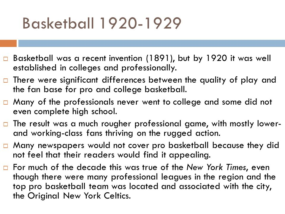 Basketball 1920-1929  Basketball was a recent invention (1891), but by 1920 it was well established in colleges and professionally.