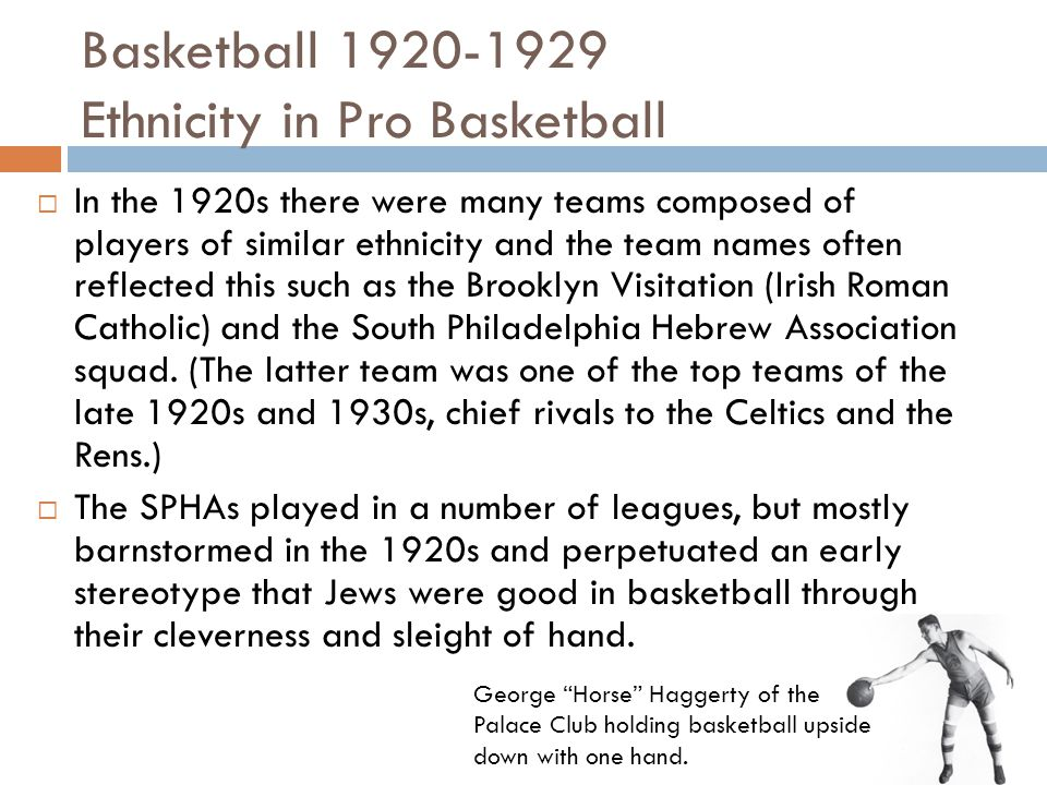 Basketball 1920-1929 Ethnicity in Pro Basketball  In the 1920s there were many teams composed of players of similar ethnicity and the team names often reflected this such as the Brooklyn Visitation (Irish Roman Catholic) and the South Philadelphia Hebrew Association squad.