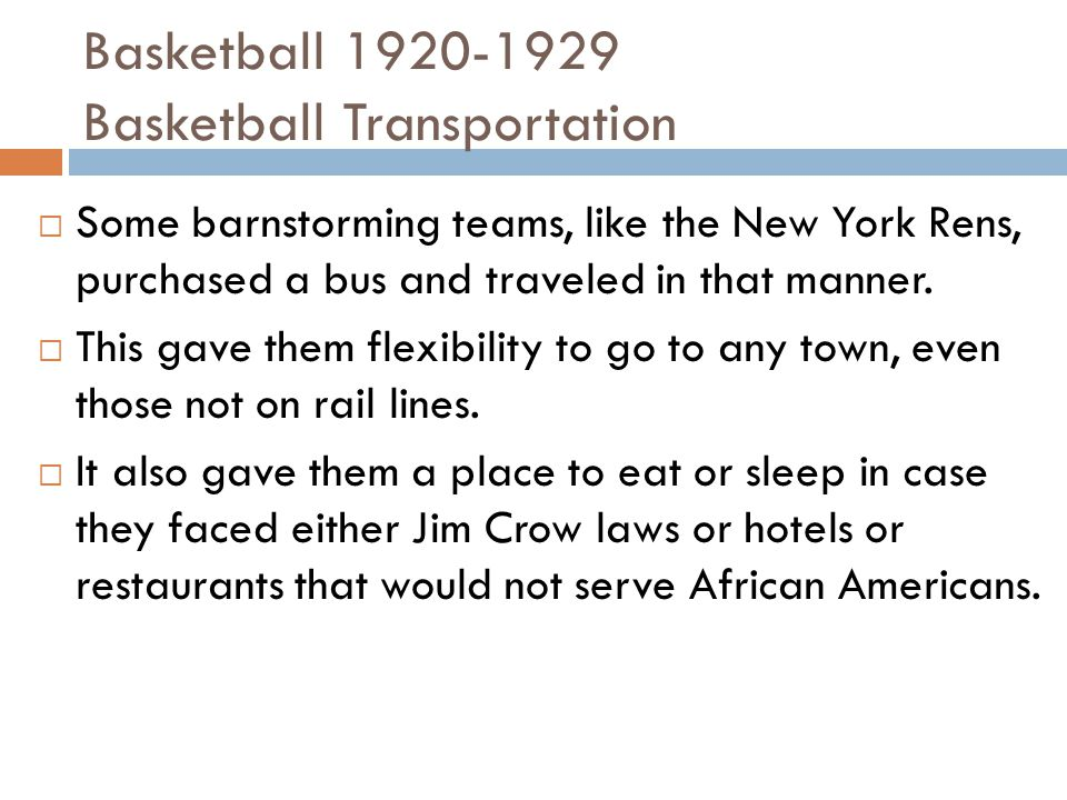 Basketball 1920-1929 Basketball Transportation  Some barnstorming teams, like the New York Rens, purchased a bus and traveled in that manner.