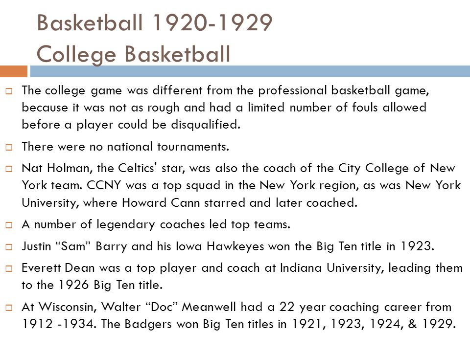 Basketball 1920-1929 College Basketball  The college game was different from the professional basketball game, because it was not as rough and had a limited number of fouls allowed before a player could be disqualified.