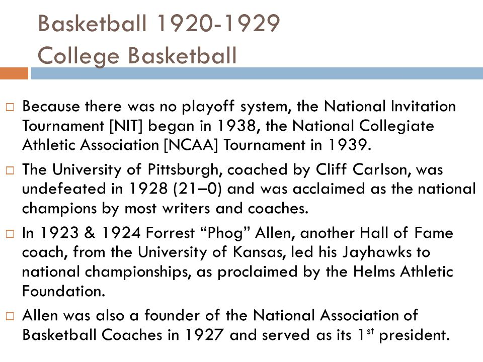 Basketball 1920-1929 College Basketball  Because there was no playoff system, the National Invitation Tournament [NIT] began in 1938, the National Collegiate Athletic Association [NCAA] Tournament in 1939.
