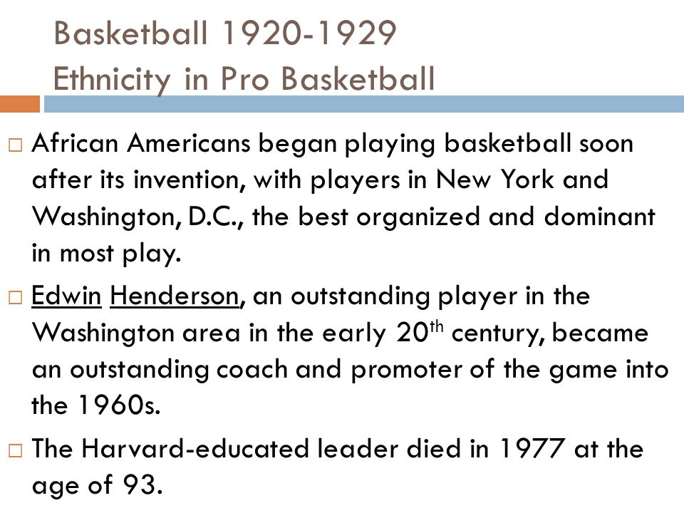 Basketball 1920-1929 Ethnicity in Pro Basketball  African Americans began playing basketball soon after its invention, with players in New York and Washington, D.C., the best organized and dominant in most play.