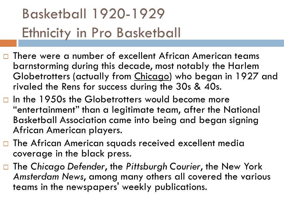 Basketball 1920-1929 Ethnicity in Pro Basketball  There were a number of excellent African American teams barnstorming during this decade, most notably the Harlem Globetrotters (actually from Chicago) who began in 1927 and rivaled the Rens for success during the 30s & 40s.