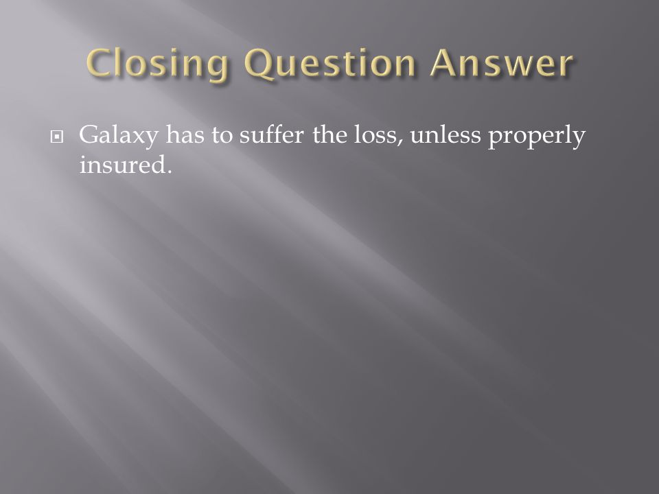  Galaxy has to suffer the loss, unless properly insured.