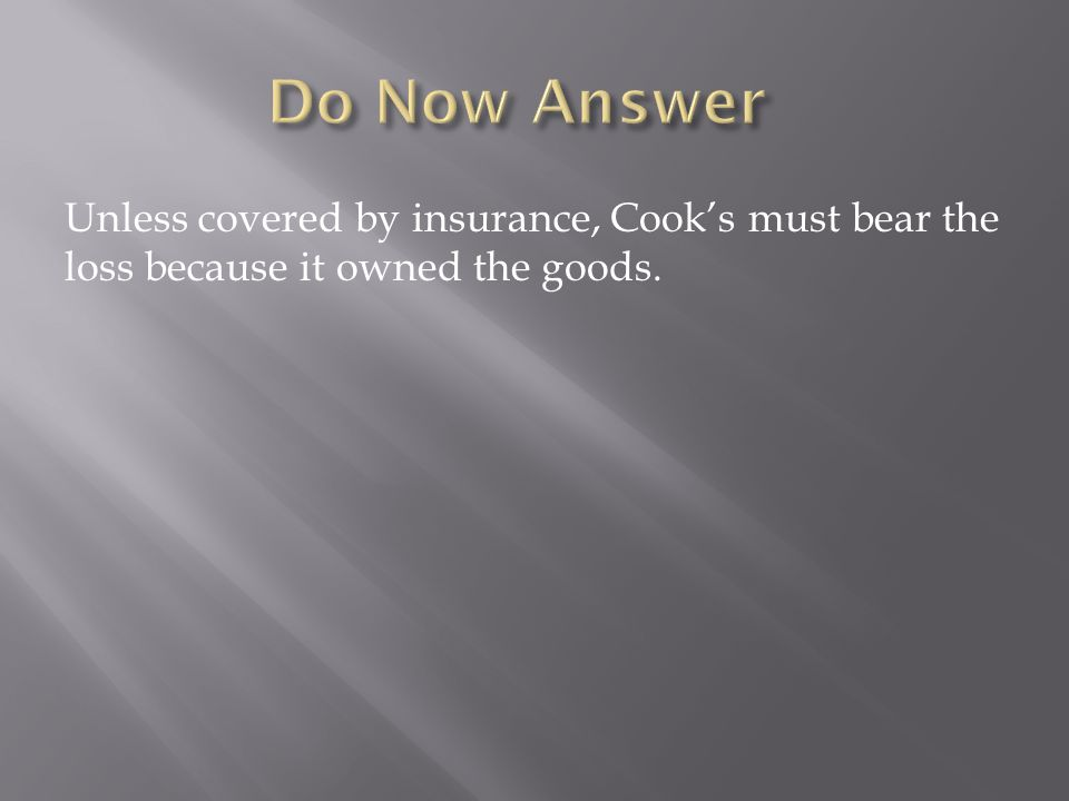 Unless covered by insurance, Cook's must bear the loss because it owned the goods.
