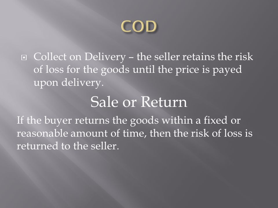  Collect on Delivery – the seller retains the risk of loss for the goods until the price is payed upon delivery.