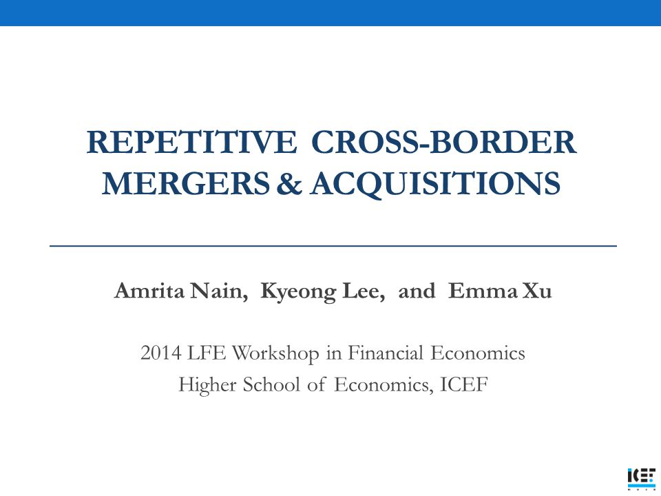 REPETITIVE CROSS-BORDER MERGERS & ACQUISITIONS Amrita Nain, Kyeong Lee, and Emma Xu 2014 LFE Workshop in Financial Economics Higher School of Economics, ICEF