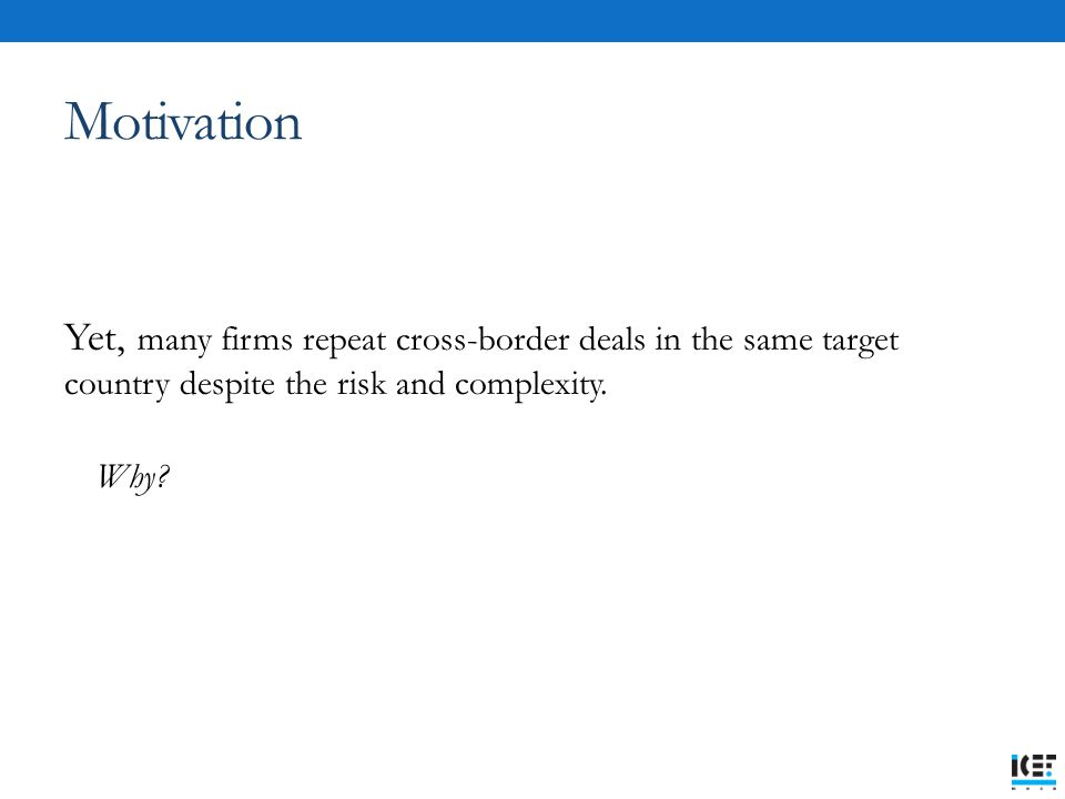 Motivation Yet, many firms repeat cross-border deals in the same target country despite the risk and complexity. Why?