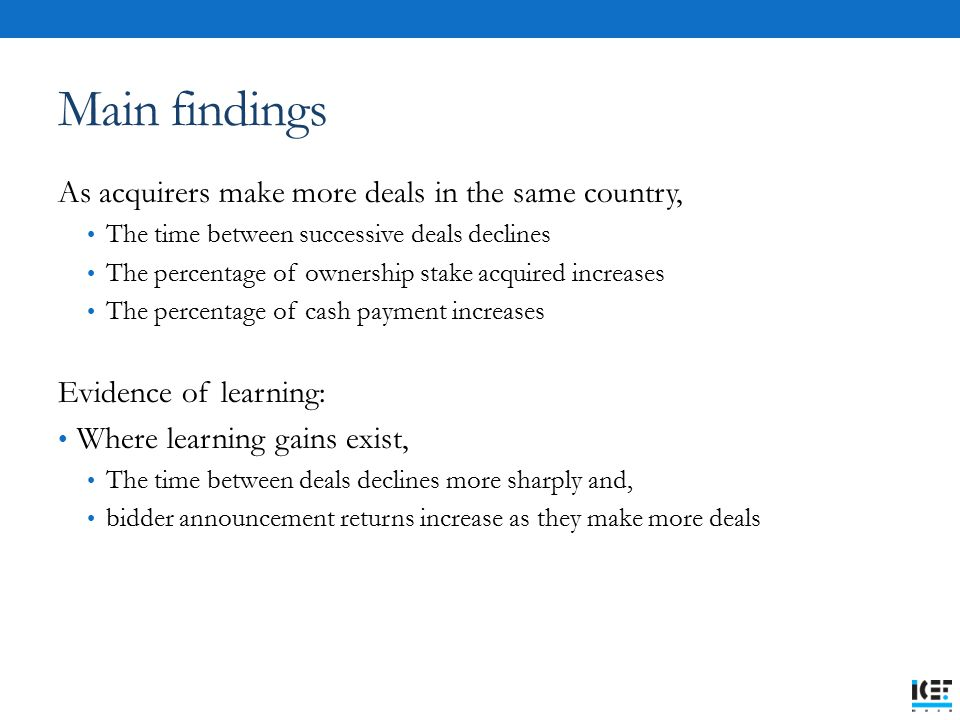 Main findings As acquirers make more deals in the same country, The time between successive deals declines The percentage of ownership stake acquired increases The percentage of cash payment increases Evidence of learning: Where learning gains exist, The time between deals declines more sharply and, bidder announcement returns increase as they make more deals