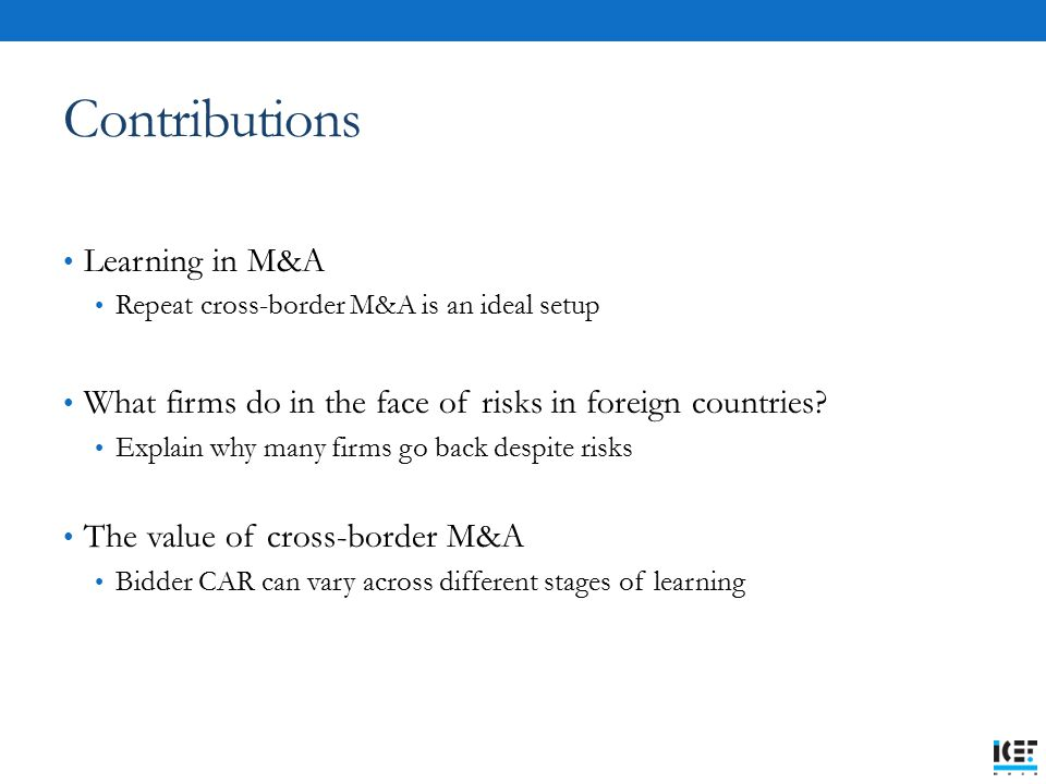 Contributions Learning in M&A Repeat cross-border M&A is an ideal setup What firms do in the face of risks in foreign countries.