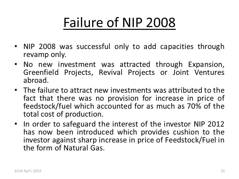 Failure of NIP 2008 NIP 2008 was successful only to add capacities through revamp only. No new investment was attracted through Expansion, Greenfield