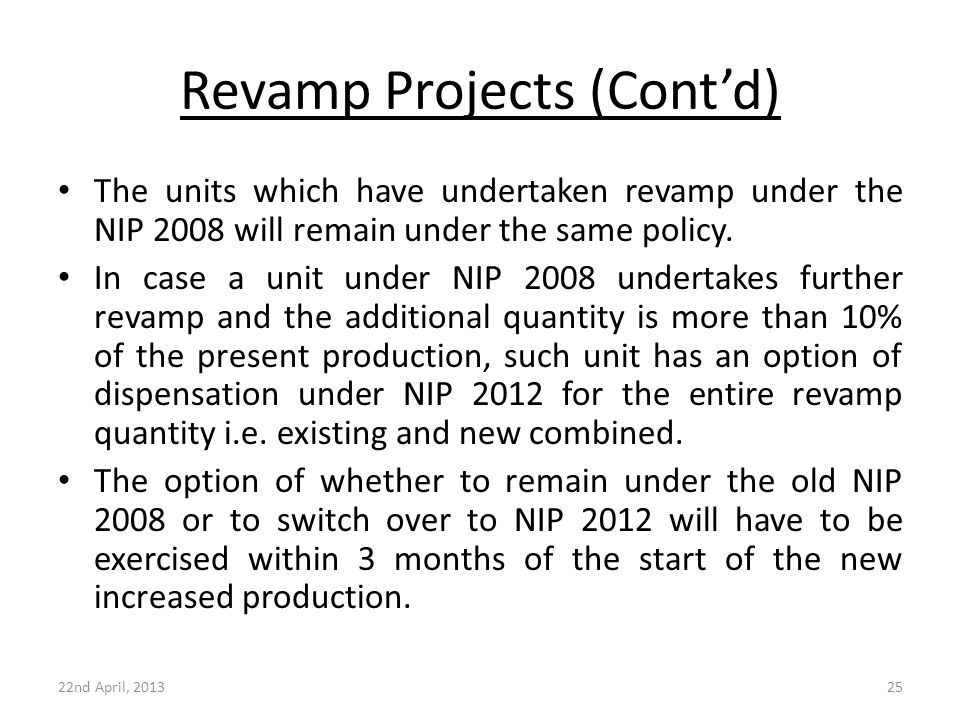Revamp Projects (Cont'd) The units which have undertaken revamp under the NIP 2008 will remain under the same policy. In case a unit under NIP 2008 un