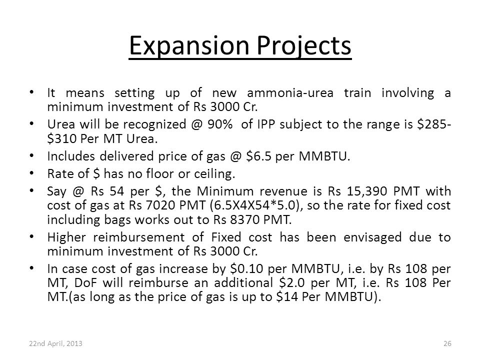 Expansion Projects It means setting up of new ammonia-urea train involving a minimum investment of Rs 3000 Cr. Urea will be recognized @ 90% of IPP su