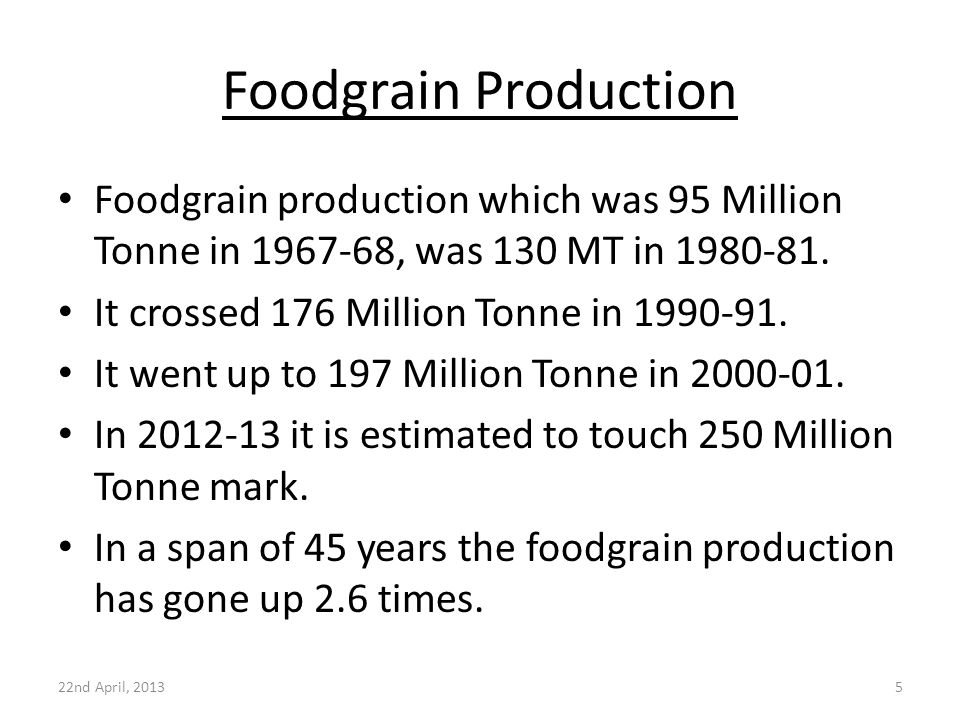 Foodgrain Production 22nd April, 20135 Foodgrain production which was 95 Million Tonne in 1967-68, was 130 MT in 1980-81. It crossed 176 Million Tonne