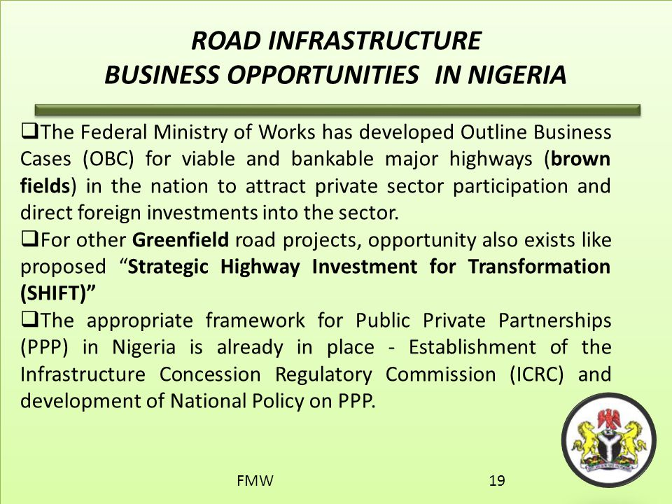ROAD INFRASTRUCTURE BUSINESS OPPORTUNITIES IN NIGERIA  The Federal Ministry of Works has developed Outline Business Cases (OBC) for viable and bankab