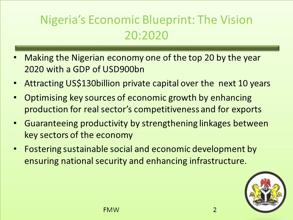 Nigeria's Economic Blueprint: The Vision 20:2020 Making the Nigerian economy one of the top 20 by the year 2020 with a GDP of USD900bn Attracting US$1