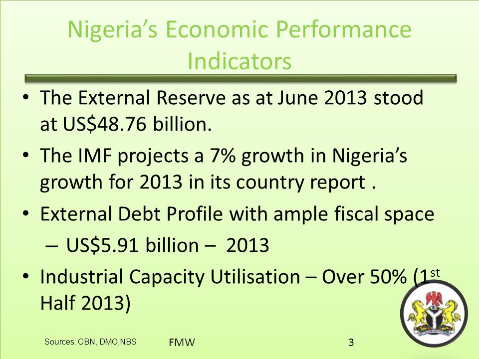 Nigeria's Economic Performance Indicators The External Reserve as at June 2013 stood at US$48.76 billion. The IMF projects a 7% growth in Nigeria's gr