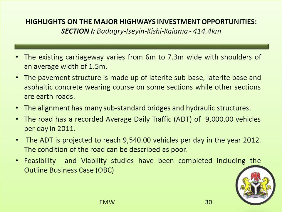 HIGHLIGHTS ON THE MAJOR HIGHWAYS INVESTMENT OPPORTUNITIES: SECTION I: Badagry-Iseyin-Kishi-Kaiama - 414.4km The existing carriageway varies from 6m to
