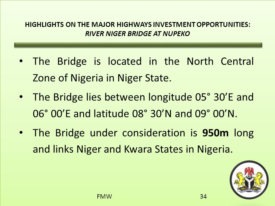 HIGHLIGHTS ON THE MAJOR HIGHWAYS INVESTMENT OPPORTUNITIES: RIVER NIGER BRIDGE AT NUPEKO The Bridge is located in the North Central Zone of Nigeria in