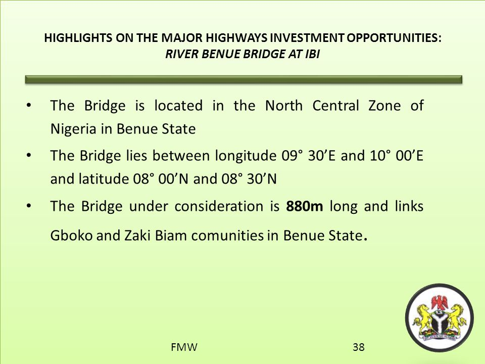 HIGHLIGHTS ON THE MAJOR HIGHWAYS INVESTMENT OPPORTUNITIES: RIVER BENUE BRIDGE AT IBI The Bridge is located in the North Central Zone of Nigeria in Ben