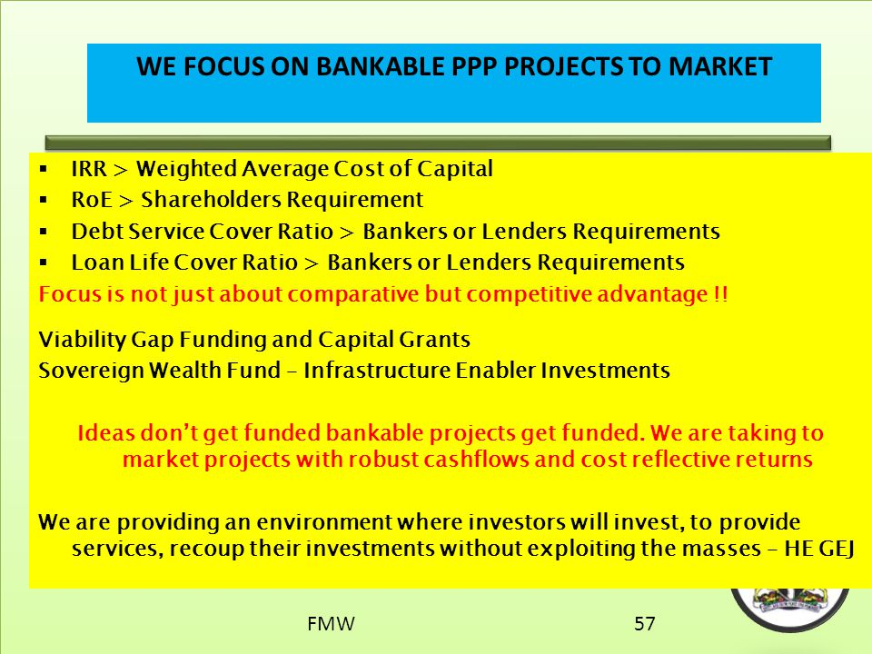  IRR > Weighted Average Cost of Capital  RoE > Shareholders Requirement  Debt Service Cover Ratio > Bankers or Lenders Requirements  Loan Life Cov