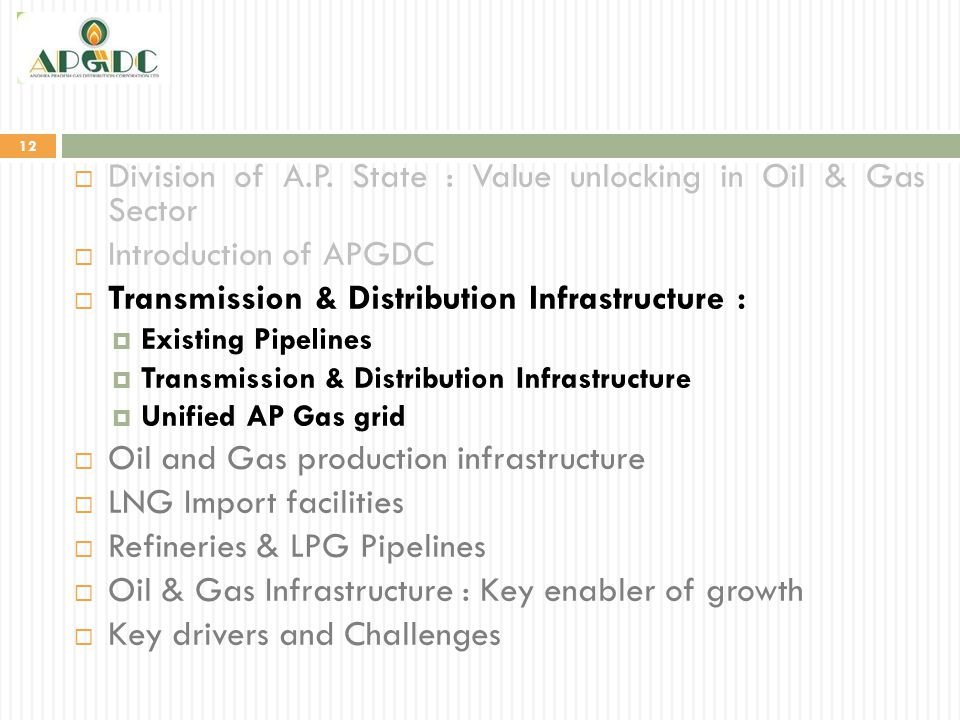 12  Division of A.P. State : Value unlocking in Oil & Gas Sector  Introduction of APGDC  Transmission & Distribution Infrastructure :  Existing Pi