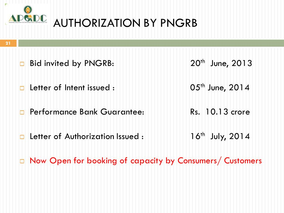 AUTHORIZATION BY PNGRB 21  Bid invited by PNGRB:20 th June, 2013  Letter of Intent issued :05 th June, 2014  Performance Bank Guarantee:Rs. 10.13 c