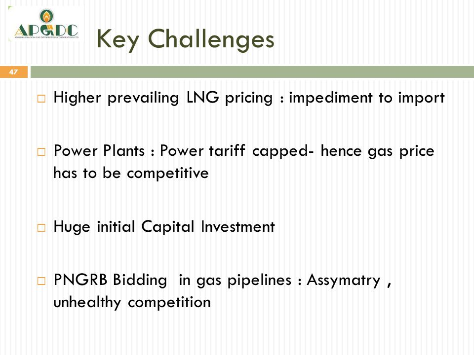 Key Challenges 47  Higher prevailing LNG pricing : impediment to import  Power Plants : Power tariff capped- hence gas price has to be competitive 