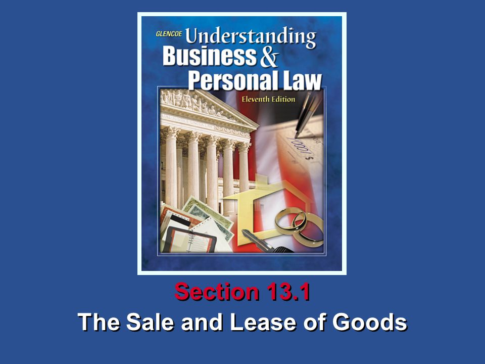 Understanding Business and Personal Law The Sale and Lease of Goods Section 13.1 Contracts for the Sale of Goods Section 13.1 The Sale and Lease of Goods Section 13.2 Ownership and Risk of Loss in Sales or Goods Section 13.3 E-Commerce and the Law 13 Chapter Contracts for the Sale of Goods