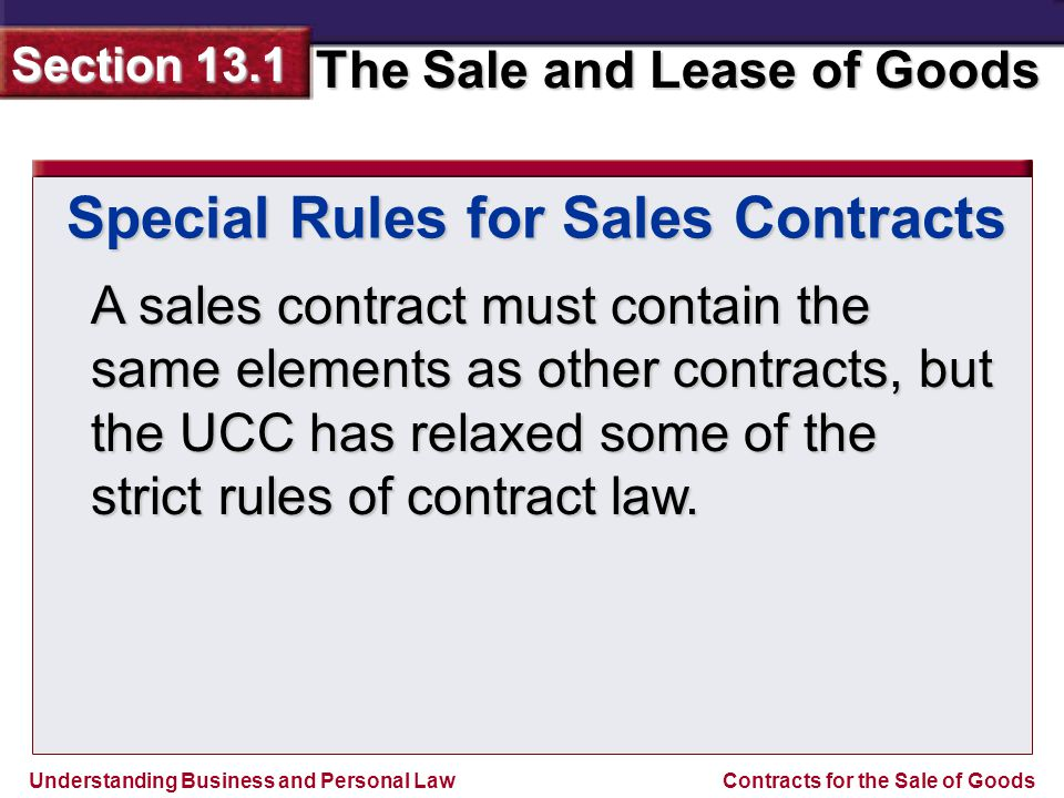 Understanding Business and Personal Law The Sale and Lease of Goods Section 13.1 Contracts for the Sale of Goods Special Rules for Sales Contracts A sales contract must contain the same elements as other contracts, but the UCC has relaxed some of the strict rules of contract law.