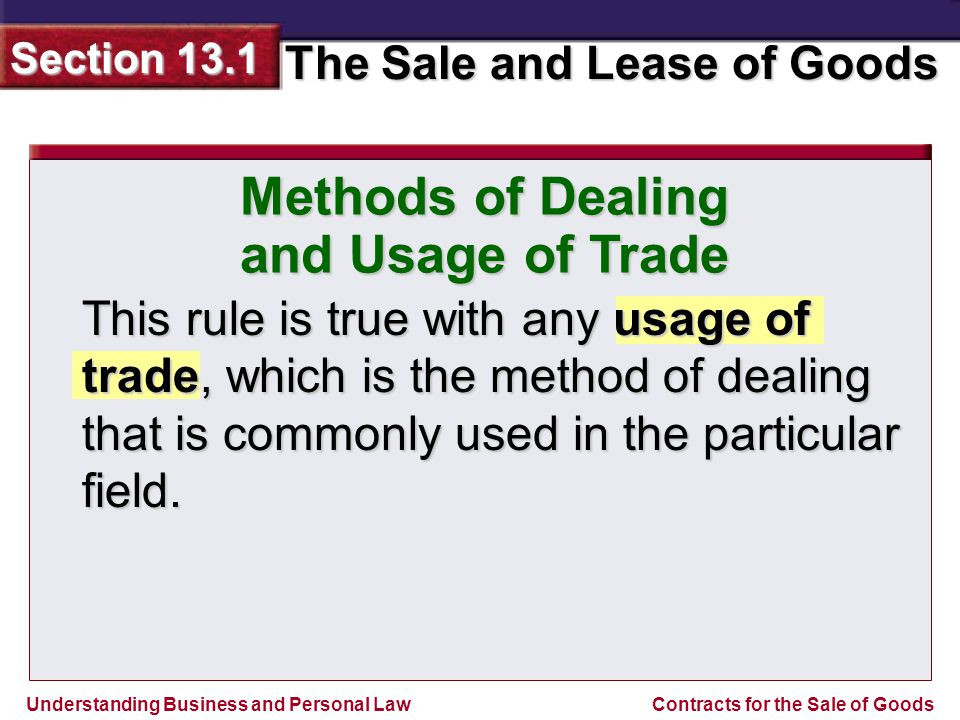 Understanding Business and Personal Law The Sale and Lease of Goods Section 13.1 Contracts for the Sale of Goods Methods of Dealing and Usage of Trade This rule is true with any usage of trade, which is the method of dealing that is commonly used in the particular field.