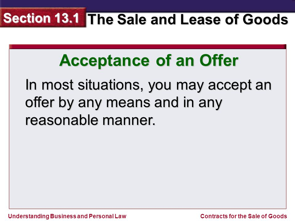 Understanding Business and Personal Law The Sale and Lease of Goods Section 13.1 Contracts for the Sale of Goods Acceptance of an Offer In most situations, you may accept an offer by any means and in any reasonable manner.