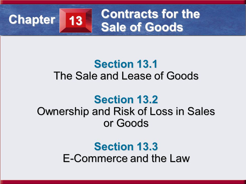 Understanding Business and Personal Law The Sale and Lease of Goods Section 13.1 Contracts for the Sale of Goods Both title and risk of loss pass to the buyer when the goods are given to the carrier.