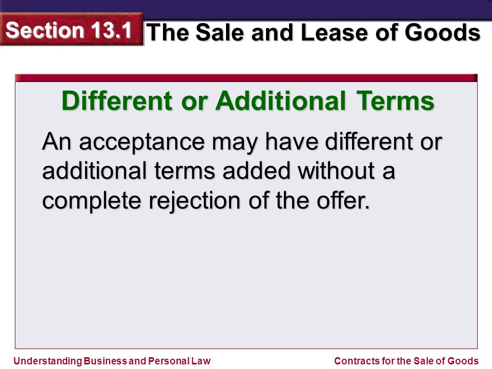 Understanding Business and Personal Law The Sale and Lease of Goods Section 13.1 Contracts for the Sale of Goods Different or Additional Terms An acceptance may have different or additional terms added without a complete rejection of the offer.