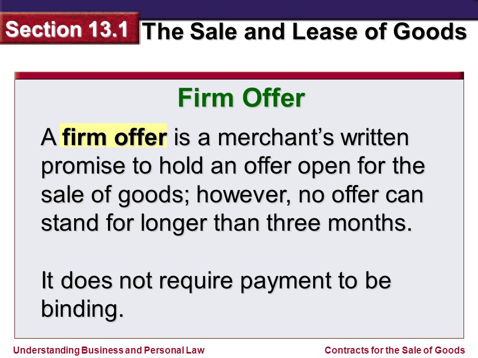 Understanding Business and Personal Law The Sale and Lease of Goods Section 13.1 Contracts for the Sale of Goods Firm Offer A firm offer is a merchant's written promise to hold an offer open for the sale of goods; however, no offer can stand for longer than three months.