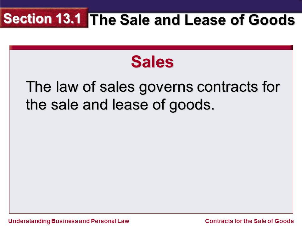 Understanding Business and Personal Law The Sale and Lease of Goods Section 13.1 Contracts for the Sale of Goods The law of sales governs contracts for the sale and lease of goods.