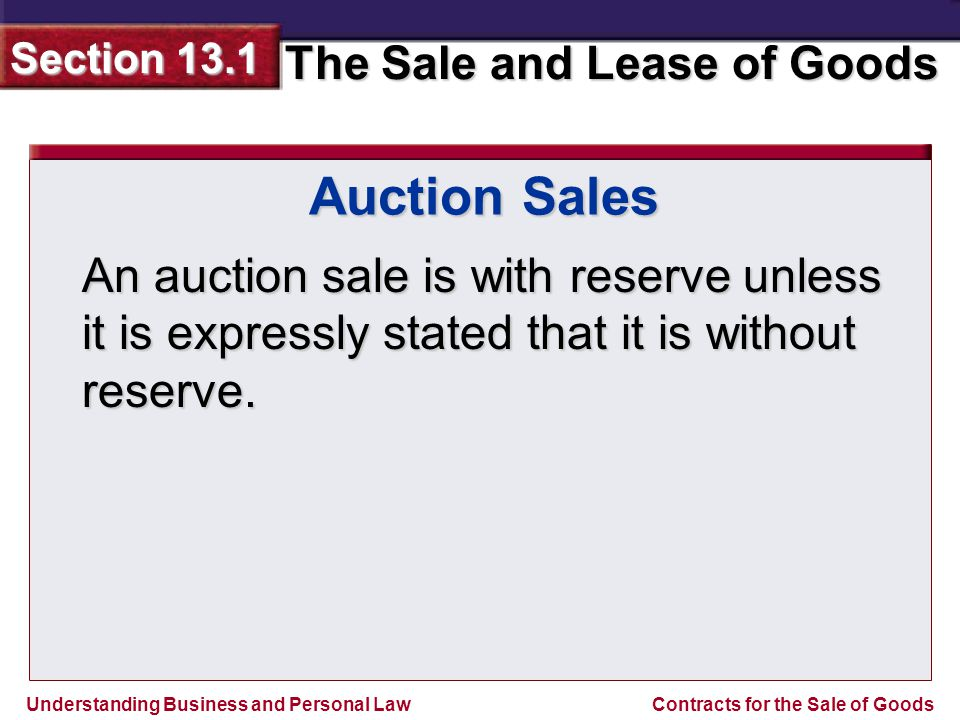 Understanding Business and Personal Law The Sale and Lease of Goods Section 13.1 Contracts for the Sale of Goods Auction Sales An auction sale is with reserve unless it is expressly stated that it is without reserve.